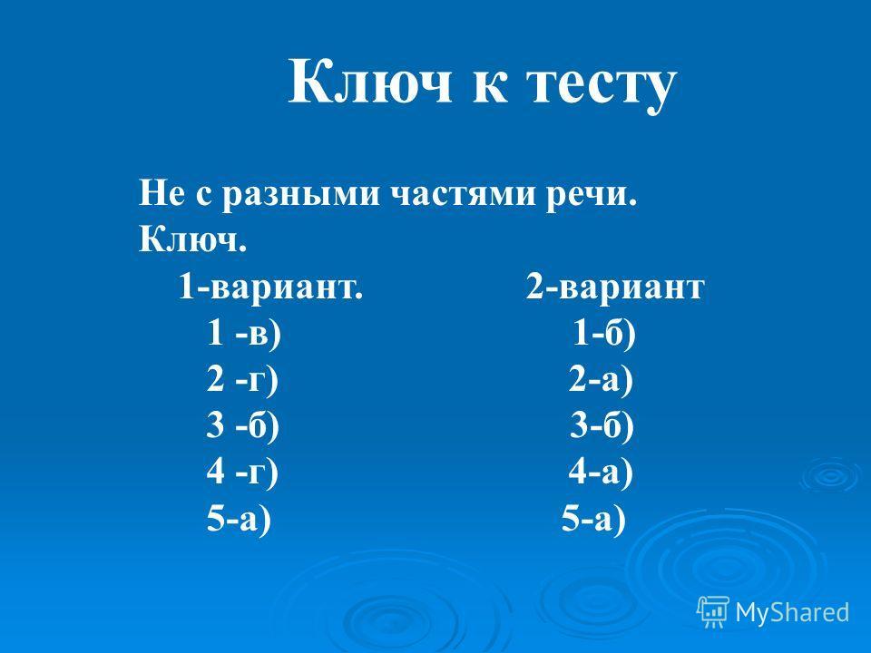 Ключ к тесту Не с разными частями речи. Ключ. 1-вариант. 2-вариант 1 -в) 1-б) 2 -г) 2-а) 3 -б) 3-б) 4 -г) 4-а) 5-а) 5-а)