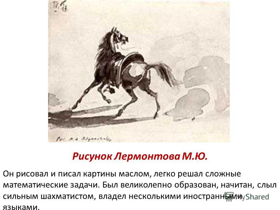 Рисунок Лермонтова М.Ю. Он рисовал и писал картины маслом, легко решал сложные математические задачи. Был великолепно образован, начитан, слыл сильным шахматистом, владел несколькими иностранными языками.