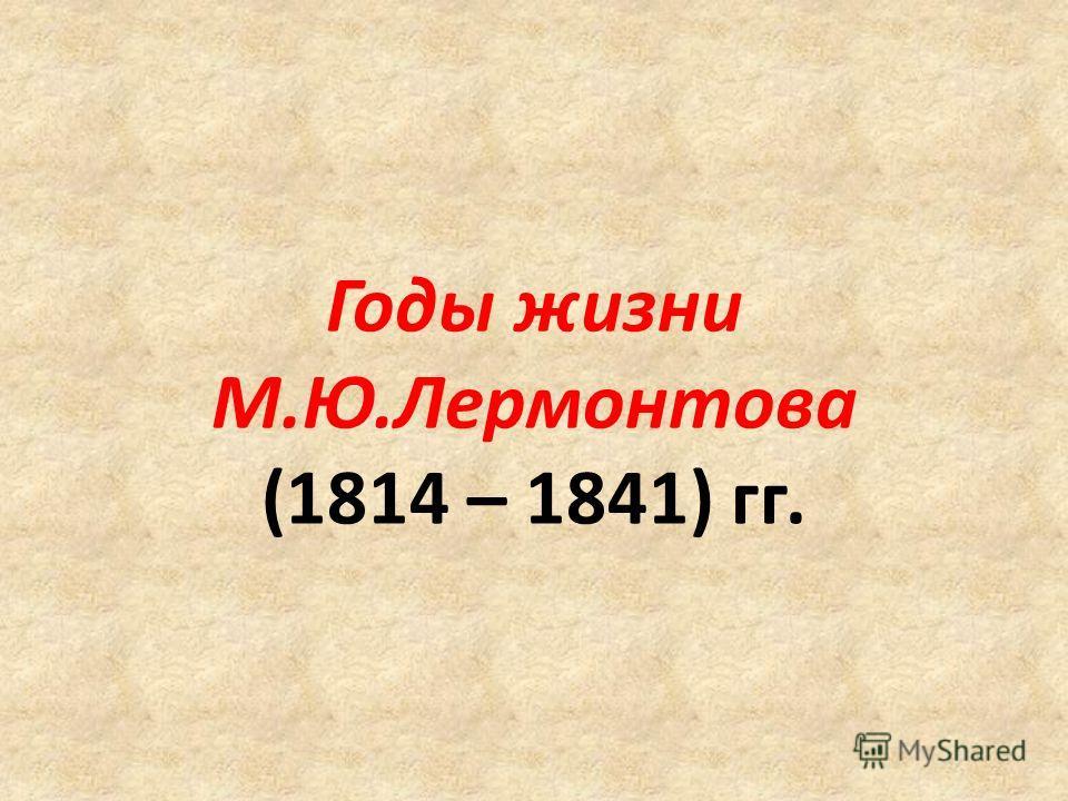 Годы жизни М.Ю.Лермонтова (1814 – 1841) гг.