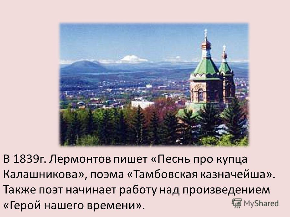 В 1839 г. Лермонтов пишет «Песнь про купца Калашникова», поэма «Тамбовская казначейша». Также поэт начинает работу над произведением «Герой нашего времени».