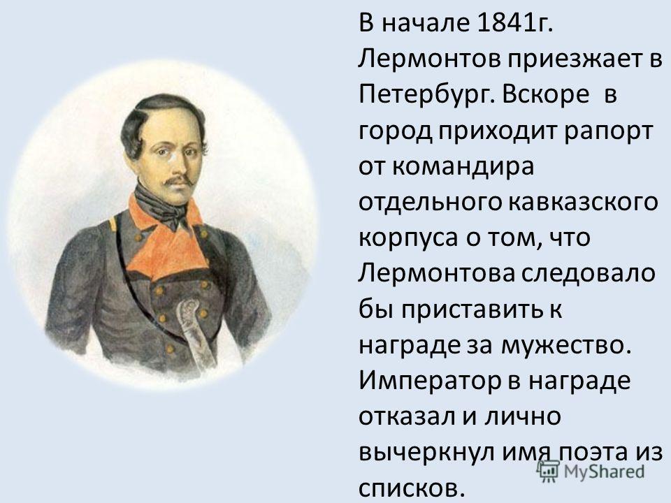 В начале 1841 г. Лермонтов приезжает в Петербург. Вскоре в город приходит рапорт от командира отдельного кавказского корпуса о том, что Лермонтова следовало бы приставить к награде за мужество. Император в награде отказал и лично вычеркнул имя поэта