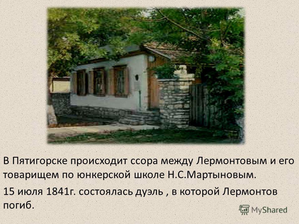 В Пятигорске происходит ссора между Лермонтовым и его товарищем по юнкерской школе Н.С.Мартыновым. 15 июля 1841 г. состоялась дуэль, в которой Лермонтов погиб.