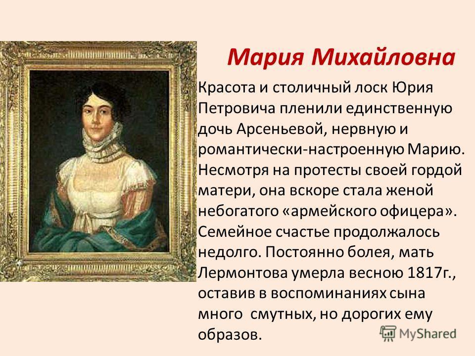 Мария Михайловна Красота и столичный лоск Юрия Петровича пленили единственную дочь Арсеньевой, нервную и романтически-настроенную Марию. Несмотря на протесты своей гордой матери, она вскоре стала женой небогатого «армейского офицера». Семейное счасть