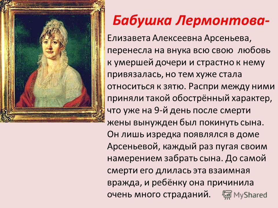 Бабушка Лермонтова- Елизавета Алексеевна Арсеньева, перенесла на внука всю свою любовь к умершей дочери и страстно к нему привязалась, но тем хуже стала относиться к зятю. Распри между ними приняли такой обострённый характер, что уже на 9-й день посл