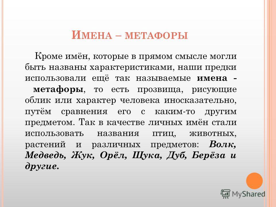 И МЕНА – МЕТАФОРЫ Кроме имён, которые в прямом смысле могли быть названы характеристиками, наши предки использовали ещё так называемые имена - метафоры, то есть прозвища, рисующие облик или характер человека иносказательно, путём сравнения его с каки