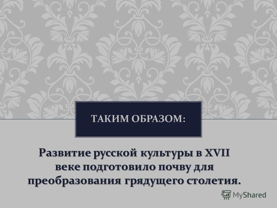 ТАКИМ ОБРАЗОМ : Развитие русской культуры в XVII веке подготовило почву для преобразования грядущего столетия.