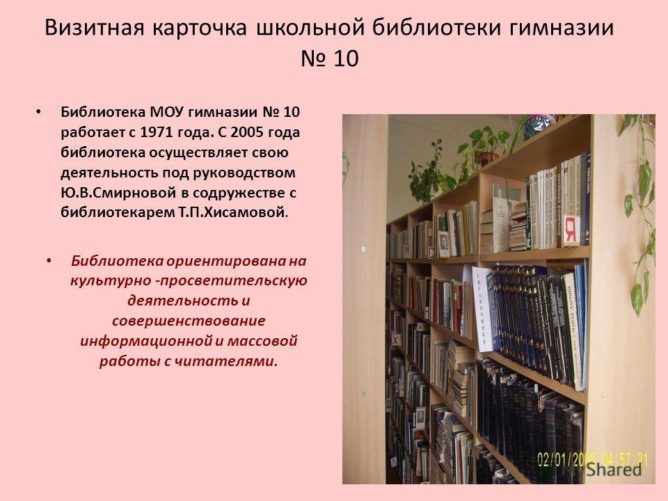 Визитная карточка школьной библиотеки гимназии 10 Библиотека МОУ гимназии 10 работает с 1971 года. С 2005 года библиотека осуществляет свою деятельность под руководством Ю.В.Смирновой в содружестве с библиотекарем Т.П.Хисамовой. Библиотека ориентиров