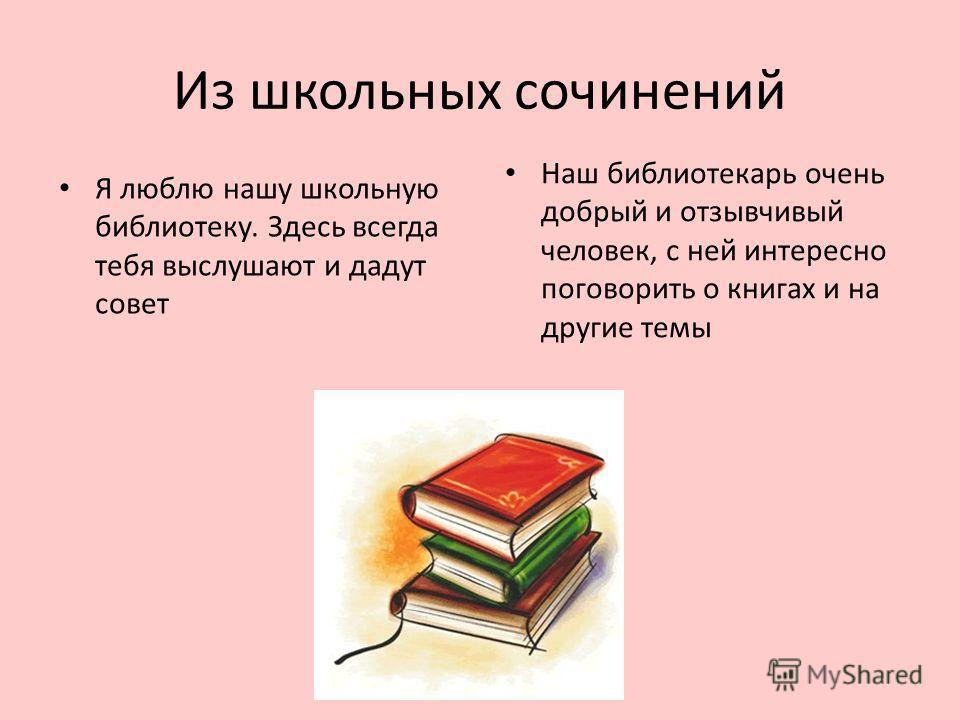 Из школьных сочинений Я люблю нашу школьную библиотеку. Здесь всегда тебя выслушают и дадут совет Наш библиотекарь очень добрый и отзывчивый человек, с ней интересно поговорить о книгах и на другие темы