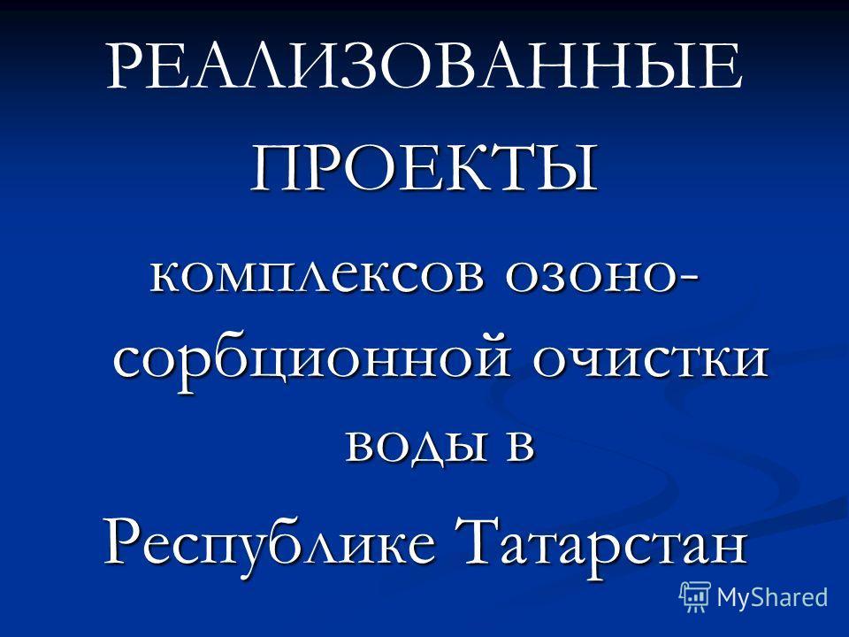 РЕАЛИЗОВАННЫЕПРОЕКТЫ комплексов озоно- сорбционной очистки воды в Республике Татарстан
