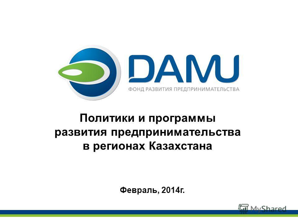 Политики и программы развития предпринимательства в регионах Казахстана Февраль, 2014 г.