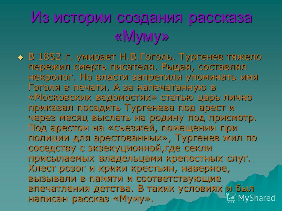 Из истории создания рассказа «Муму» В 1852 г. умирает Н.В.Гоголь. Тургенев тяжело пережил смерть писателя. Рыдая, составлял некролог. Но власти запретили упоминать имя Гоголя в печати. А за напечатанную в «Московских ведомостях» статью царь лично при