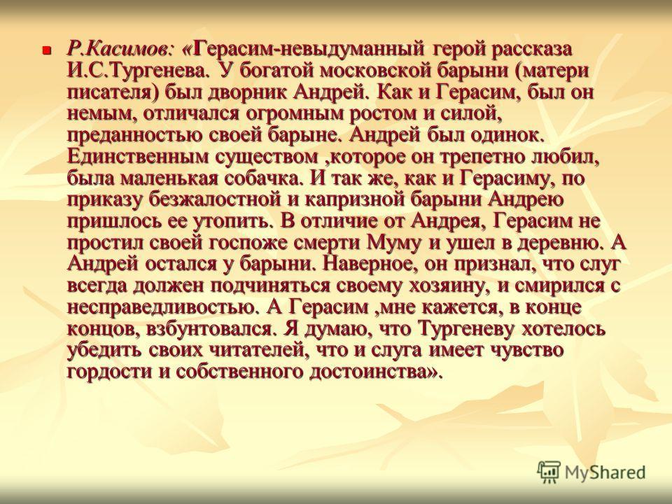 Р.Касимов: «Герасим-невыдуманный герой рассказа И.С.Тургенева. У богатой московской барыни (матери писателя) был дворник Андрей. Как и Герасим, был он немым, отличался огромным ростом и силой, преданностью своей барыне. Андрей был одинок. Единственны