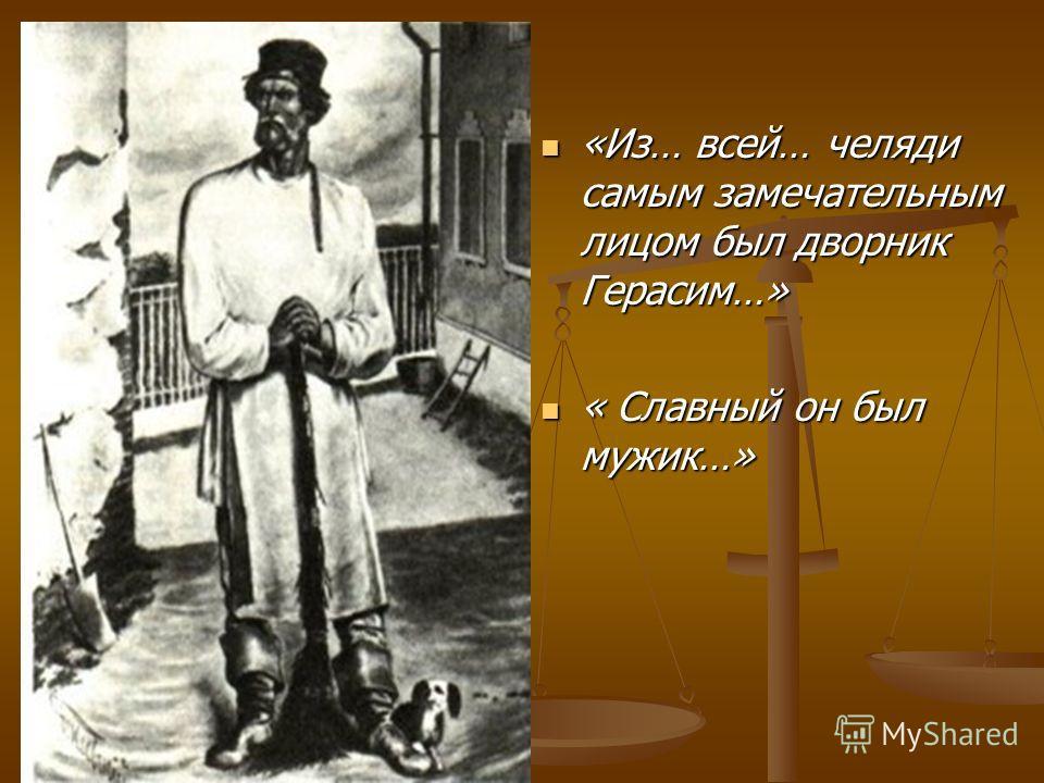 «Из… всей… челяди самым замечательным лицом был дворник Герасим…» «Из… всей… челяди самым замечательным лицом был дворник Герасим…» « Славный он был мужик…» « Славный он был мужик…»