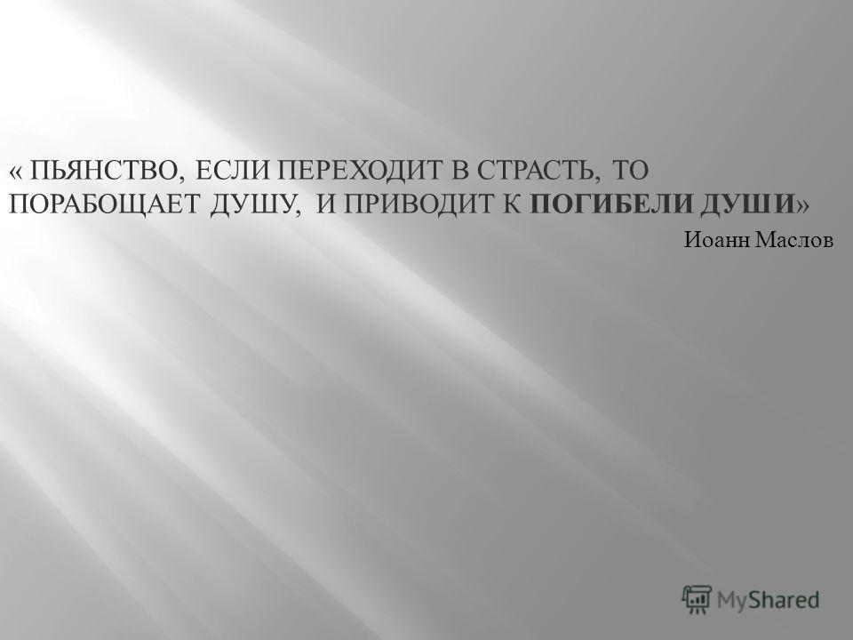 « ПЬЯНСТВО, ЕСЛИ ПЕРЕХОДИТ В СТРАСТЬ, ТО ПОРАБОЩАЕТ ДУШУ, И ПРИВОДИТ К ПОГИБЕЛИ ДУШИ » Иоанн Маслов