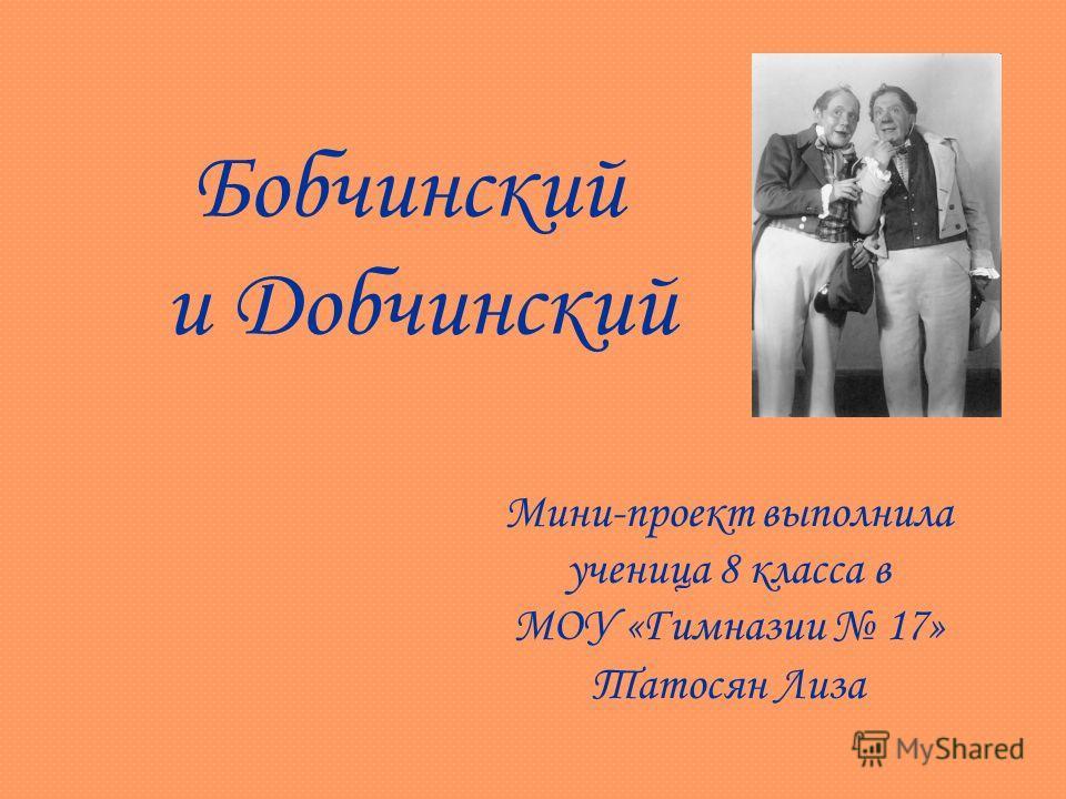 Бобчинский и Добчинский Мини-проект выполнила ученица 8 класса в МОУ «Гимназии 17» Татосян Лиза