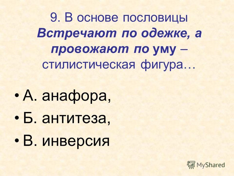 9. В основе пословицы Встречают по одежке, а провожают по уму – стилистическая фигура… А. анафора, Б. антитеза, В. инверсия