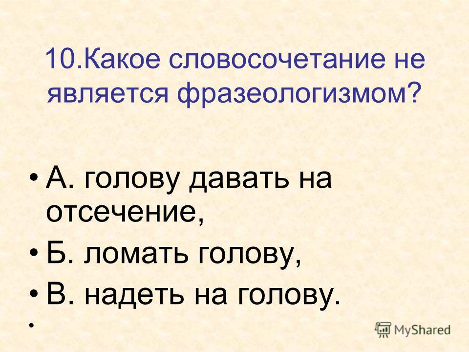 10. Какое словосочетание не является фразеологизмом? А. голову давать на отсечение, Б. ломать голову, В. надеть на голову.