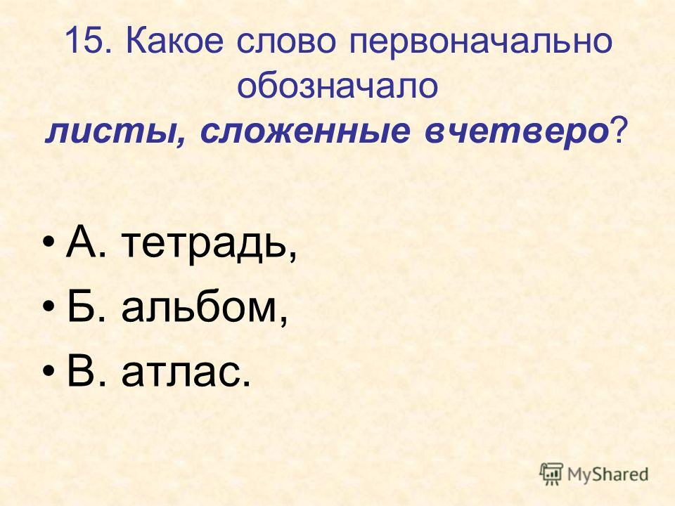15. Какое слово первоначально обозначало листы, сложенные вчетверо? А. тетрадь, Б. альбом, В. атлас.
