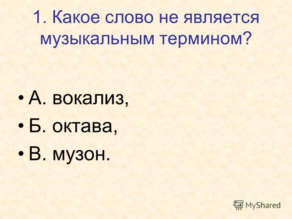 1. Какое слово не является музыкальным термином? А. вокализ, Б. октава, В. музон.