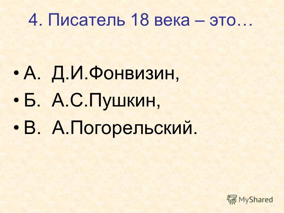 4. Писатель 18 века – это… А. Д.И.Фонвизин, Б. А.С.Пушкин, В. А.Погорельский.