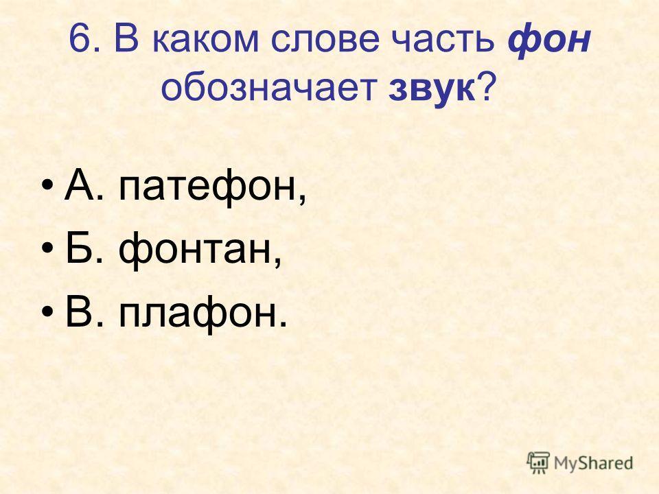 6. В каком слове часть фон обозначает звук? А. патефон, Б. фонтан, В. плафон.