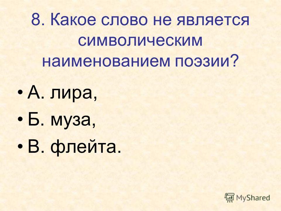 8. Какое слово не является символическим наименованием поэзии? А. лира, Б. муза, В. флейта.