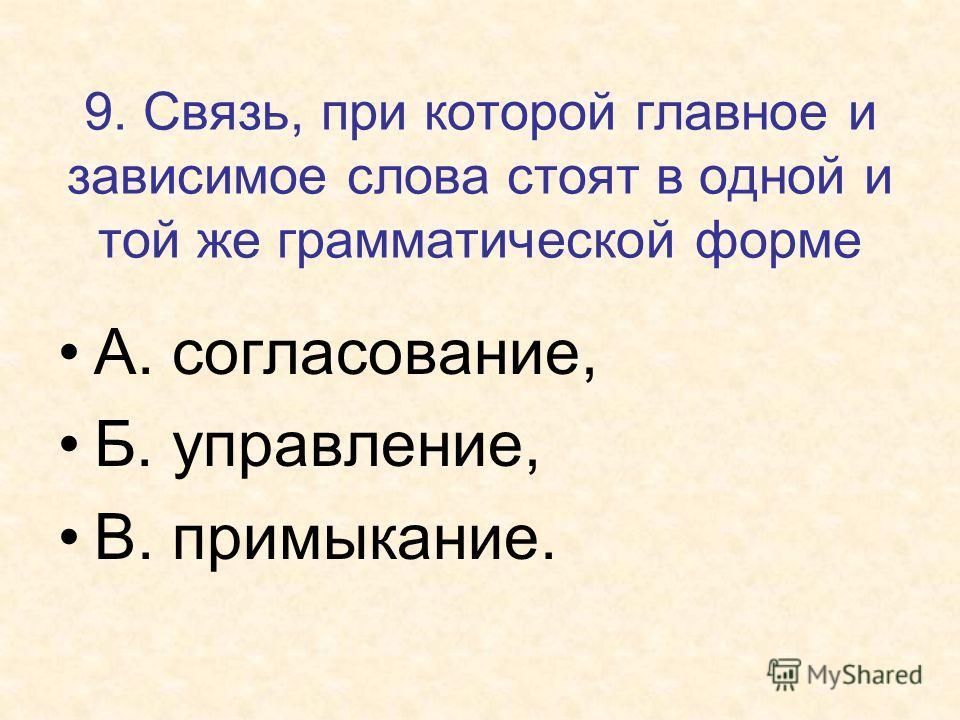9. Связь, при которой главное и зависимое слова стоят в одной и той же грамматической форме А. согласование, Б. управление, В. примыкание.