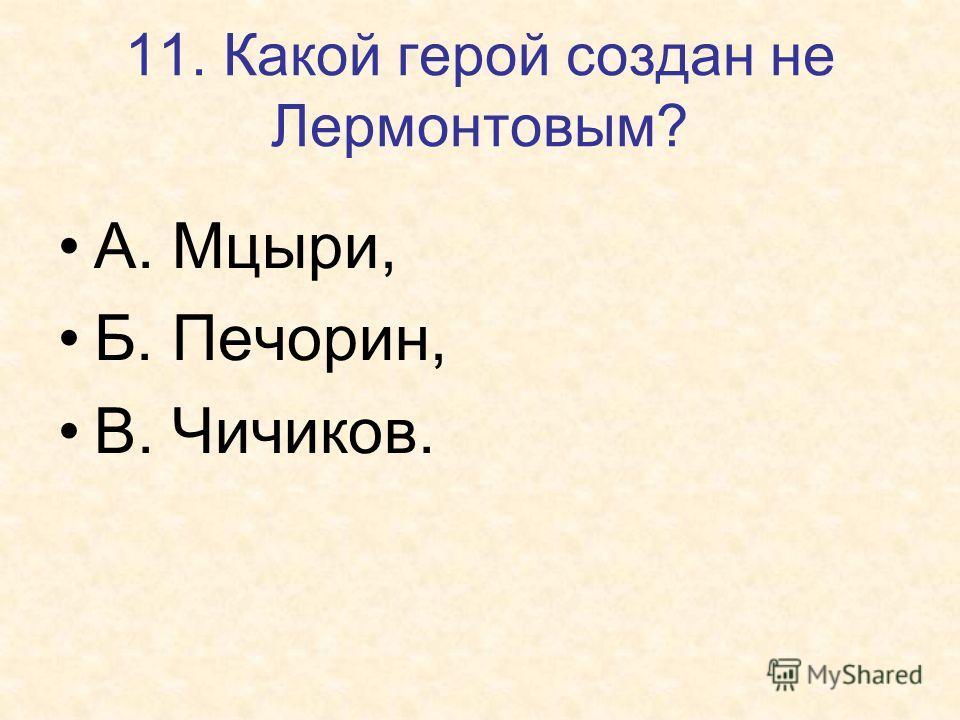 11. Какой герой создан не Лермонтовым? А. Мцыри, Б. Печорин, В. Чичиков.