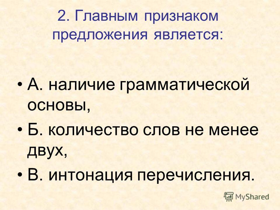 2. Главным признаком предложения является: А. наличие грамматической основы, Б. количество слов не менее двух, В. интонация перечисления.