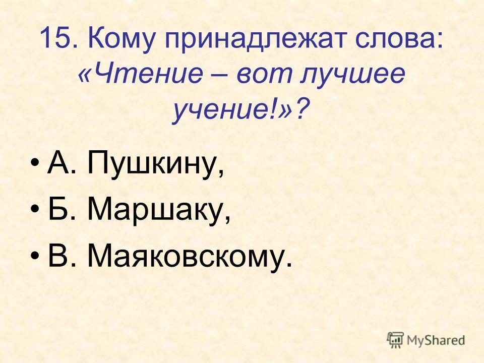 15. Кому принадлежат слова: «Чтение – вот лучшее учение!»? А. Пушкину, Б. Маршаку, В. Маяковскому.