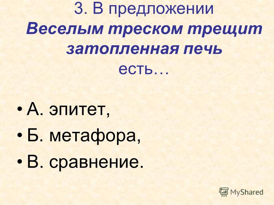 3. В предложении Веселым треском трещит затопленная печь есть… А. эпитет, Б. метафора, В. сравнение.