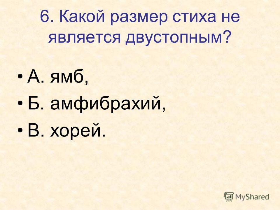 6. Какой размер стиха не является двустопным? А. ямб, Б. амфибрахий, В. хорей.
