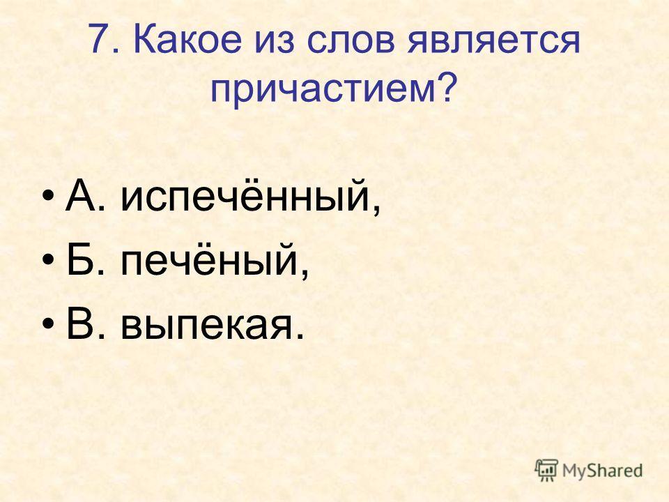 7. Какое из слов является причастием? А. испечённый, Б. печёный, В. выпекая.