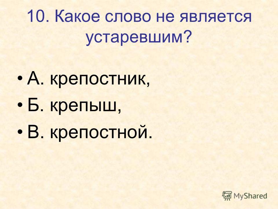 10. Какое слово не является устаревшим? А. крепостник, Б. крепыш, В. крепостной.