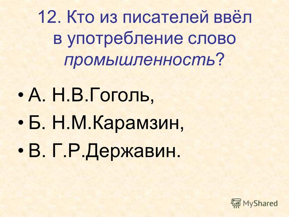 12. Кто из писателей ввёл в употребление слово промышленность? А. Н.В.Гоголь, Б. Н.М.Карамзин, В. Г.Р.Державин.