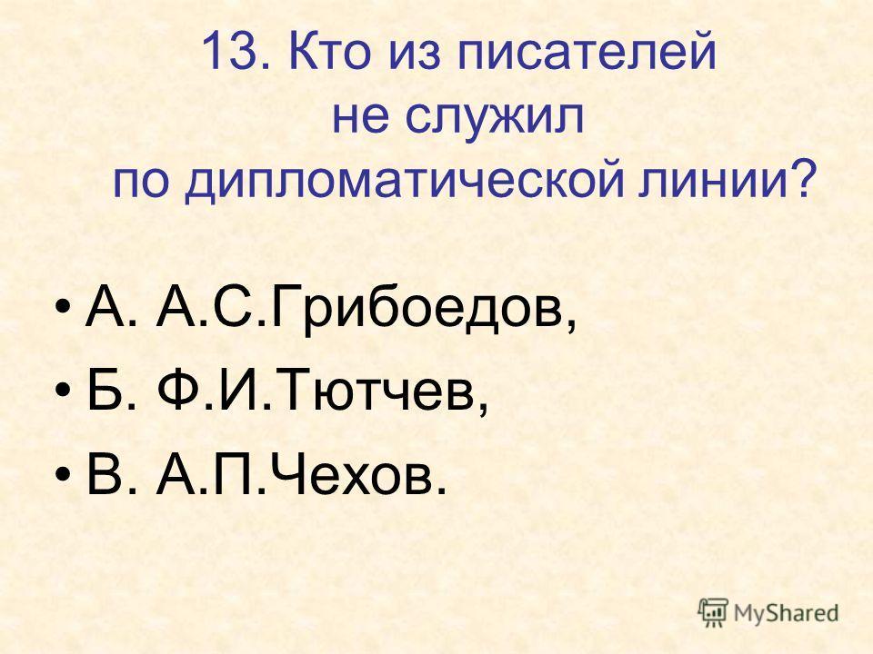 13. Кто из писателей не служил по дипломатической линии? А. А.С.Грибоедов, Б. Ф.И.Тютчев, В. А.П.Чехов.