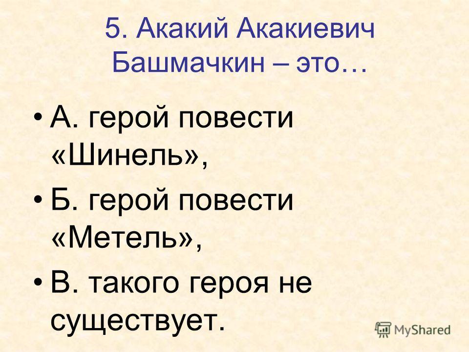 5. Акакий Акакиевич Башмачкин – это… А. герой повести «Шинель», Б. герой повести «Метель», В. такого героя не существует.