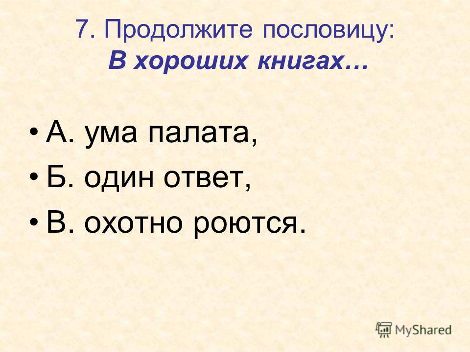 7. Продолжите пословицу: В хороших книгах… А. ума палата, Б. один ответ, В. охотно роются.