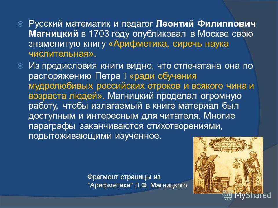 Русский математик и педагог Леонтий Филиппович Магницкий в 1703 году опубликовал в Москве свою знаменитую книгу «Арифметика, сиречь наука числительная». Из предисловия книги видно, что отпечатана она по распоряжению Петра Ӏ «ради обучения мудролюбивы