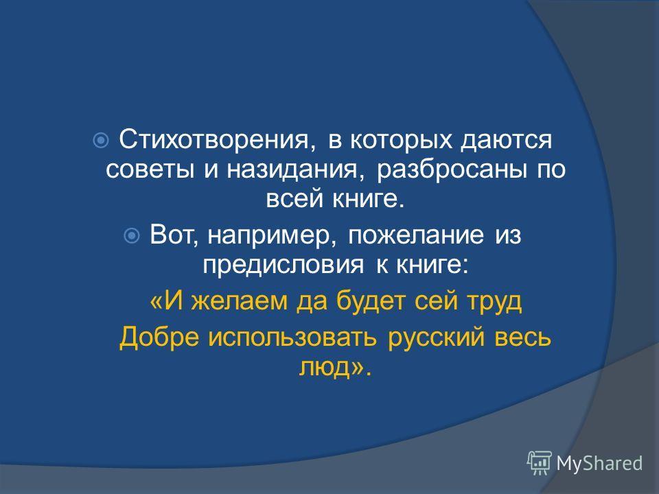 Стихотворения, в которых даются советы и назидания, разбросаны по всей книге. Вот, например, пожелание из предисловия к книге: «И желаем да будет сей труд Добре использовать русский весь люд».