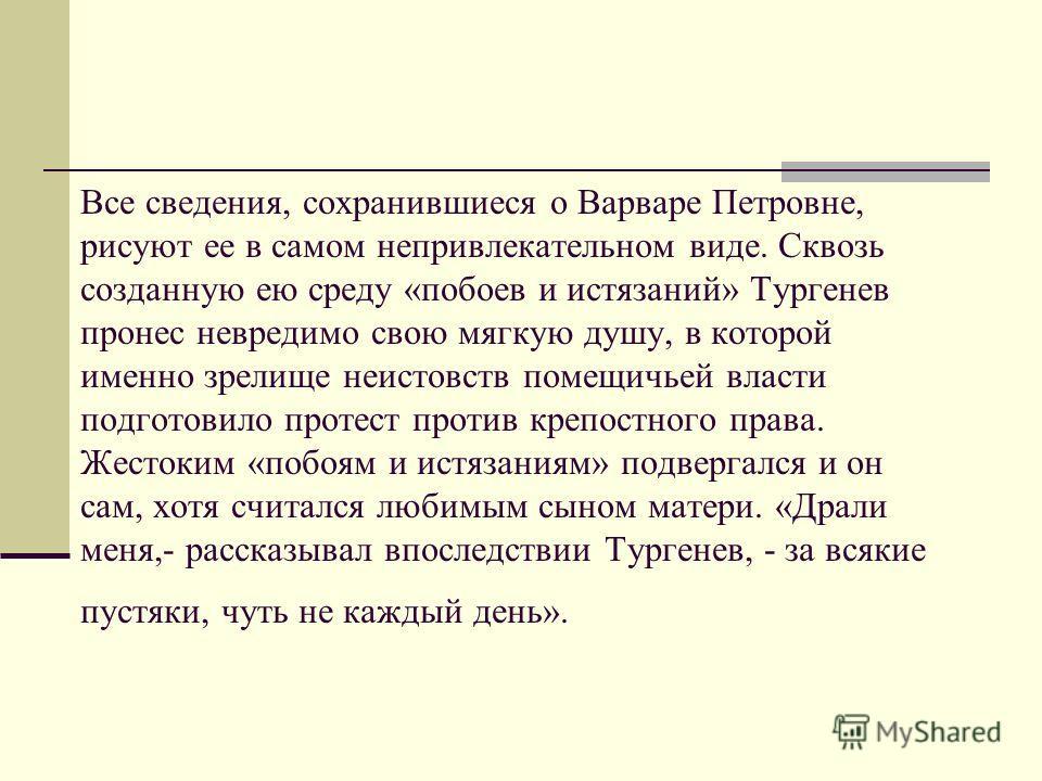 Унаследовав от Лутовиновых их жестокость и деспотизм, Варвара Петровна была озлоблена и личною судьбою своею. Рано лишившись отца, она страдала и от матери, изображенной внуком в очерке «Смерть» (старуха), и от буйного, пьяного отчима, который, когда