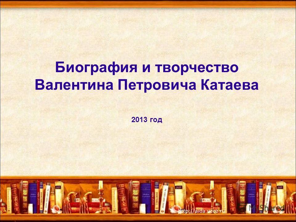 Биография и творчество Валентина Петровича Катаева 2013 год