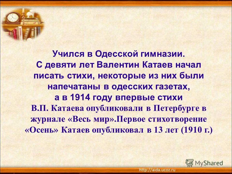 Учился в Одесской гимназии. С девяти лет Валентин Катаев начал писать стихи, некоторые из них были напечатаны в одесских газетах, а в 1914 году впервые стихи В.П. Катаева опубликовали в Петербурге в журнале «Весь мир».Первое стихотворение «Осень» Кат