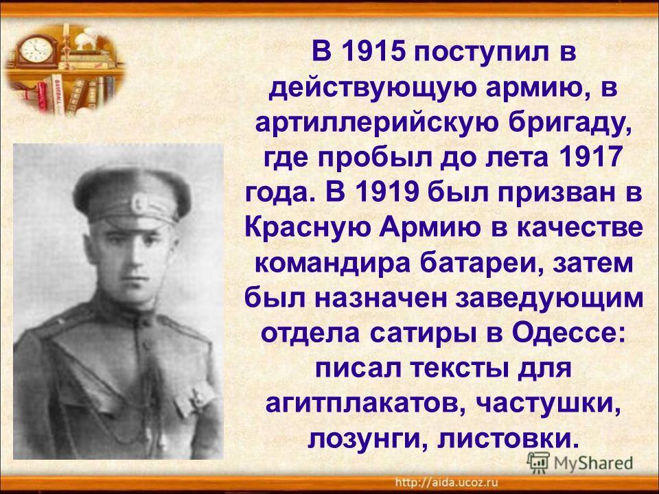 В 1915 поступил в действующую армию, в артиллерийскую бригаду, где пробыл до лета 1917 года. В 1919 был призван в Красную Армию в качестве командира батареи, затем был назначен заведующим отдела сатиры в Одессе: писал тексты для агитплакатов, частушк