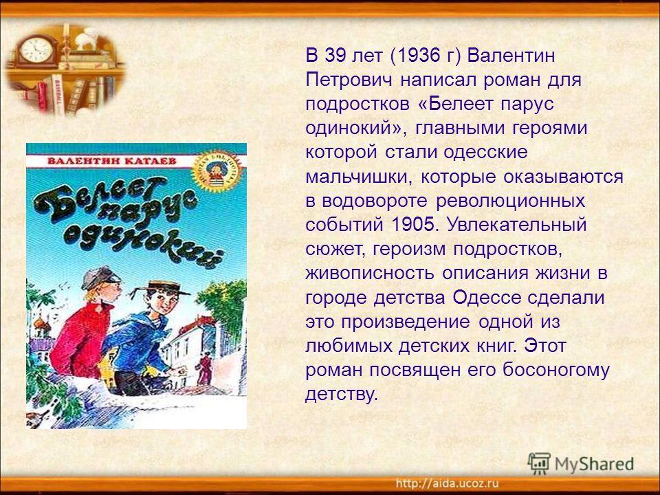 В 39 лет (1936 г) Валентин Петрович написал роман для подростков «Белеет парус одинокий», главными героями которой стали одесские мальчишки, которые оказываются в водовороте революционных событий 1905. Увлекательный сюжет, героизм подростков, живопис