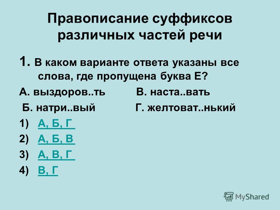 Правописание суффиксов различных частей речи 1. В каком варианте ответа указаны все слова, где пропущена буква Е? А. выздоров..ть В. наста..вать Б. натри..вый Г. желтоват..нький 1)А, Б, ГА, Б, Г 2)А, Б, ВА, Б, В 3)А, В, ГА, В, Г 4)В, ГВ, Г