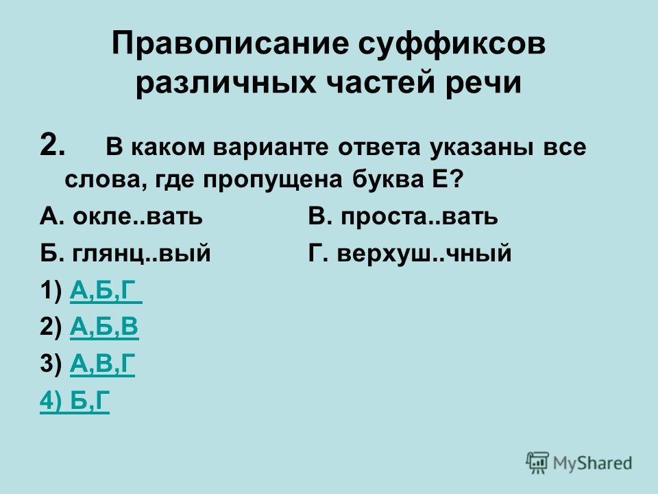 Правописание суффиксов различных частей речи 2. В каком варианте ответа указаны все слова, где пропущена буква Е? А. окле..вать В. проста..вать Б. глянц..вый Г. верхуш..чный 1) А,Б,ГА,Б,Г 2) А,Б,ВА,Б,В 3) А,В,ГА,В,Г 4) Б,Г