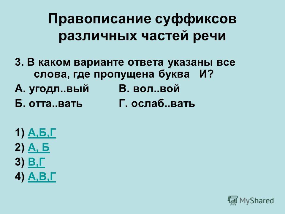 Правописание суффиксов различных частей речи 3. В каком варианте ответа указаны все слова, где пропущена буква И? А. угодл..вый В. вол..вой Б. отта..вать Г. ослаб..вать 1) А,Б,ГА,Б,Г 2) А, БА, Б 3) В,ГВ,Г 4) А,В,ГА,В,Г