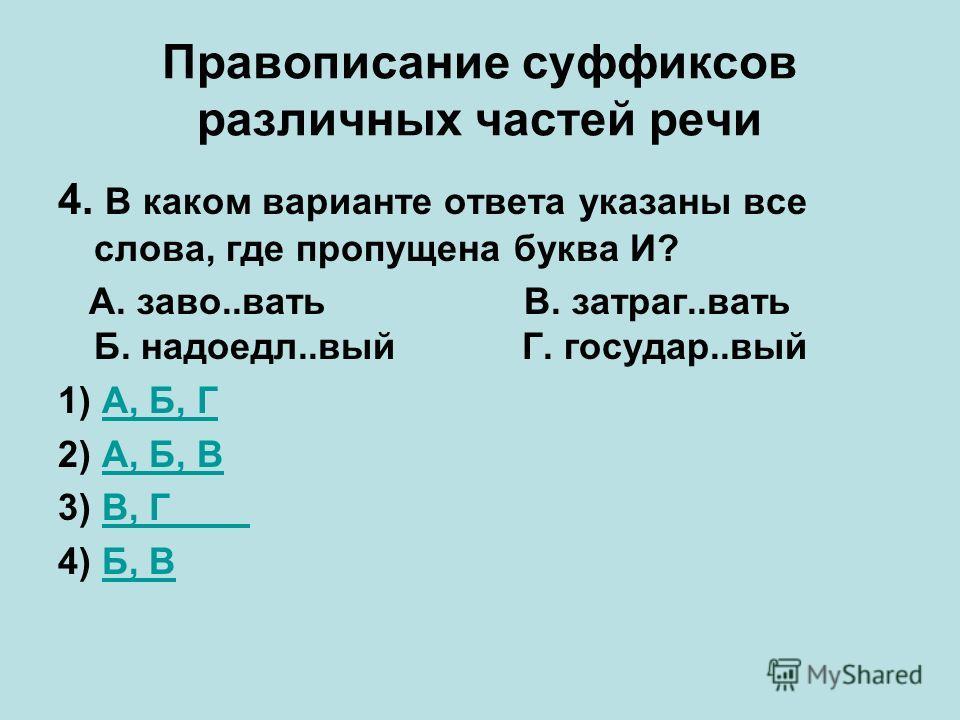Правописание суффиксов различных частей речи 4. В каком варианте ответа указаны все слова, где пропущена буква И? А. заво..вать В. затраг..вать Б. надоедл..вый Г. государ..вый 1) А, Б, ГА, Б, Г 2) А, Б, ВА, Б, В 3) В, ГВ, Г 4) Б, ВБ, В