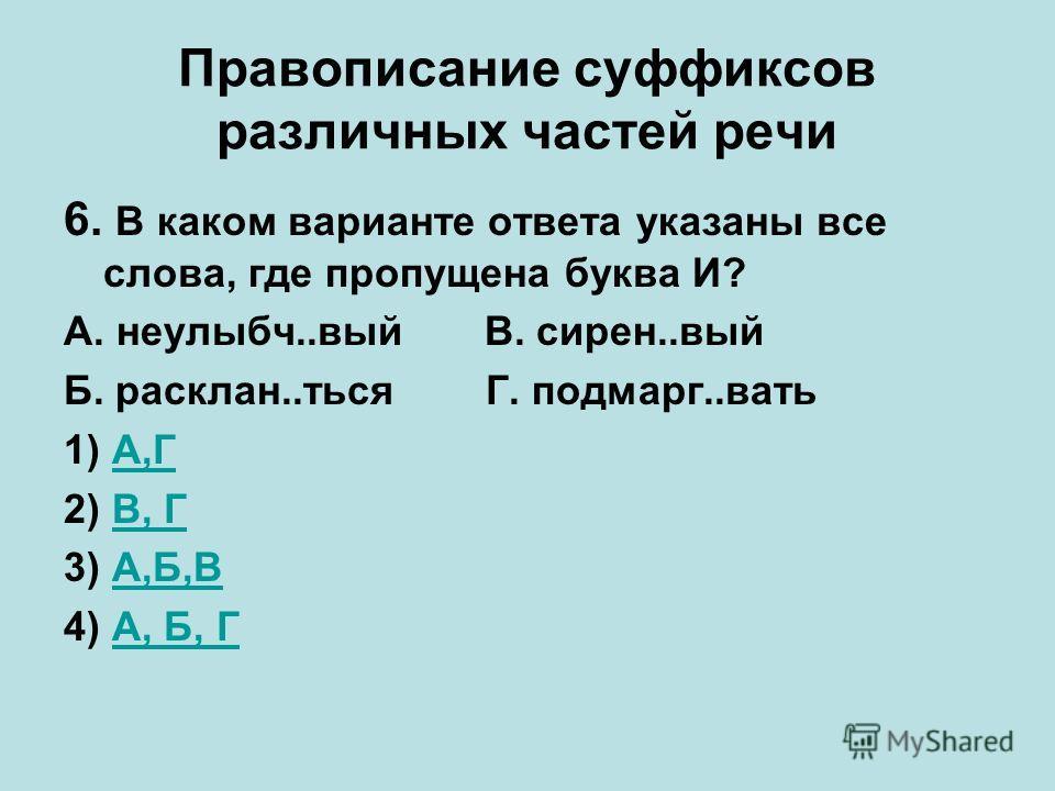 Правописание суффиксов различных частей речи 6. В каком варианте ответа указаны все слова, где пропущена буква И? А. неулыбч..вый В. сирен..вый Б. расклан..тьсяГ. подмарг..вать 1) А,ГА,Г 2) В, ГВ, Г 3) А,Б,ВА,Б,В 4) А, Б, ГА, Б, Г